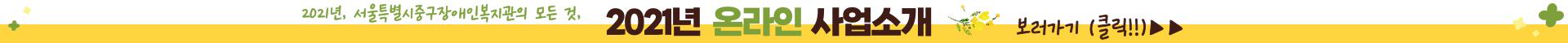 2021년 서울중구장애인복지관의 모든 것, 2021년도 온라인 사업설명회 보러가기 (클릭!)