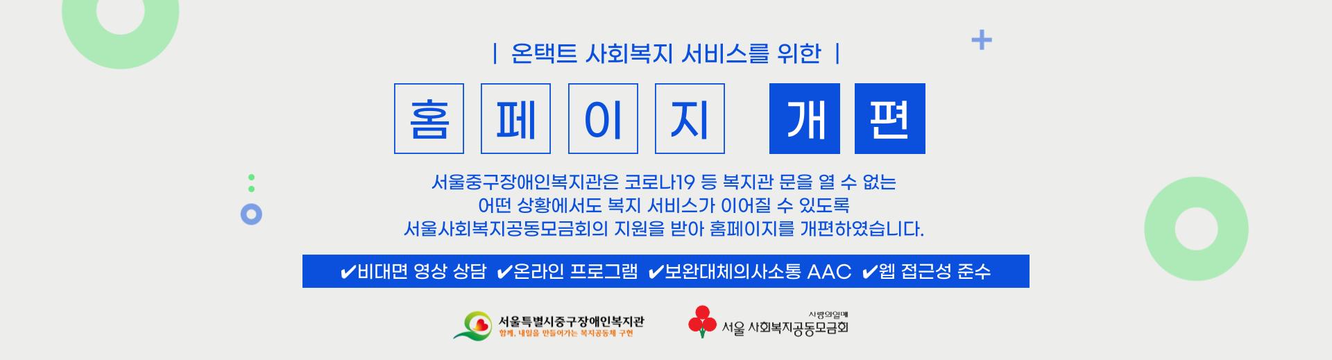 온택트 사회복지 서비스를 위한 홈페이지 개편 / 서울중구장애인복지관은 코로나19 등 복지관 문을 열 수 없는 어떤 상황에서도 복지서비스가 이어질 수 있도록 서울사회복지공동모금회의 지원을 받아 홈페이지를 개편하였습니다 / 비대면 영상 상담, 온라인 프로그램, 보완대체의사소통 AAC, 웹접근성 준수