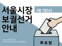 서울시장 보궐선거 안내(4월 7일 수요일)